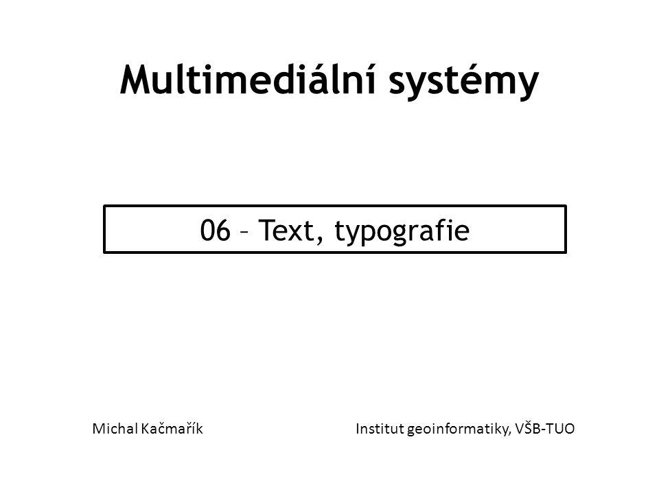 Multimediální systémy 06 – Text, typografie Michal KačmaříkInstitut geoinformatiky, VŠB-TUO