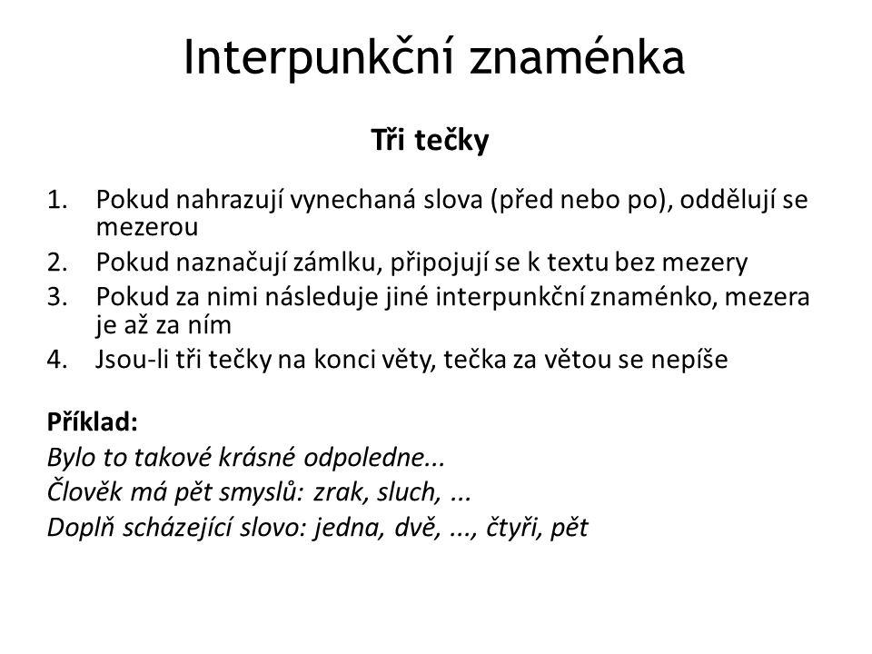 Interpunkční znaménka Tři tečky 1.Pokud nahrazují vynechaná slova (před nebo po), oddělují se mezerou 2.Pokud naznačují zámlku, připojují se k textu b