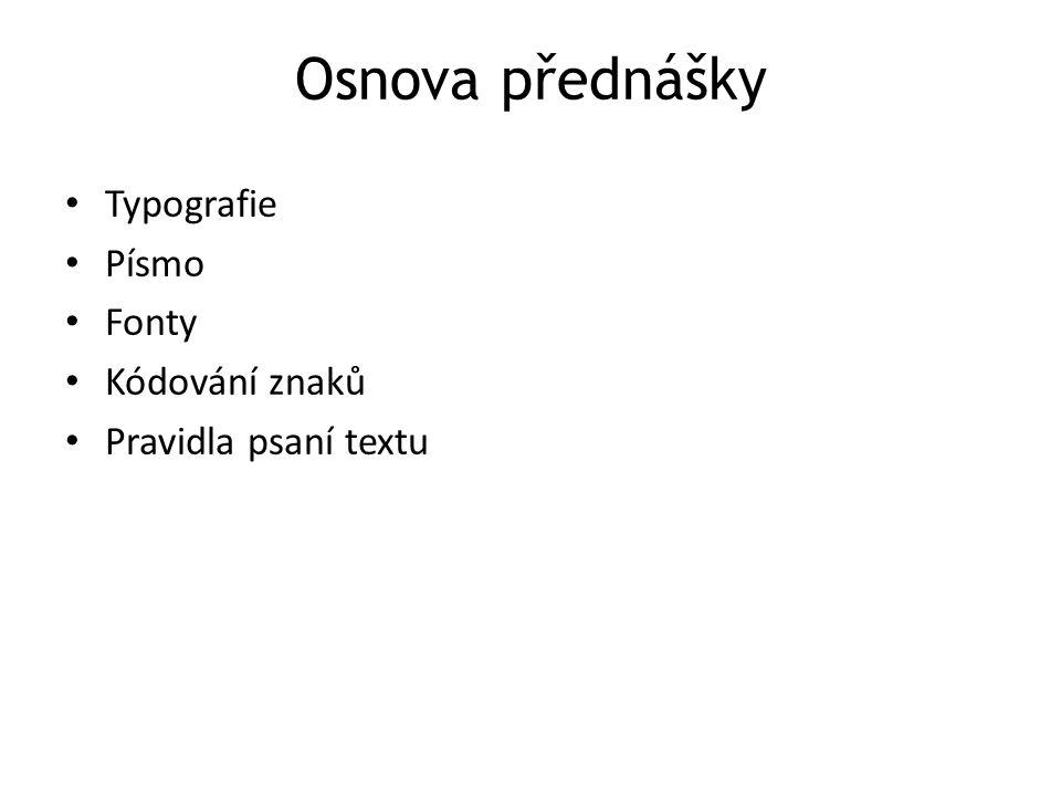 Osnova přednášky Typografie Písmo Fonty Kódování znaků Pravidla psaní textu