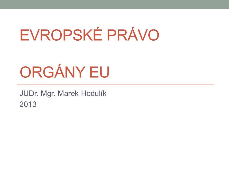 EVROPSKÉ PRÁVO ORGÁNY EU JUDr. Mgr. Marek Hodulík 2013