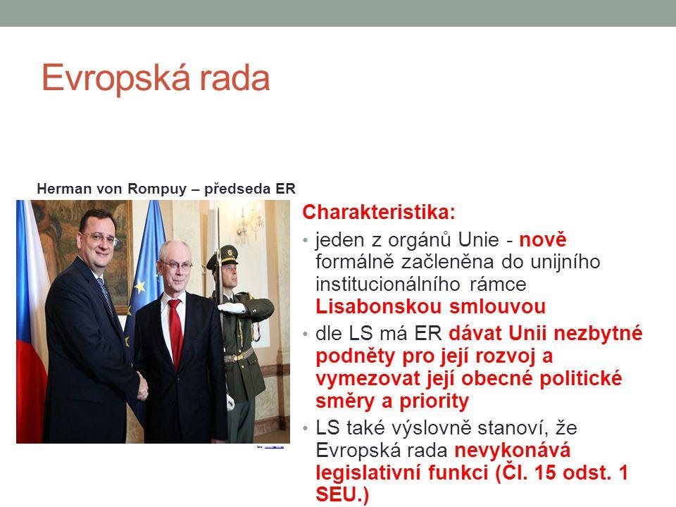 Evropská rada Charakteristika: jeden z orgánů Unie - nově formálně začleněna do unijního institucionálního rámce Lisabonskou smlouvou dle LS má ER dáv