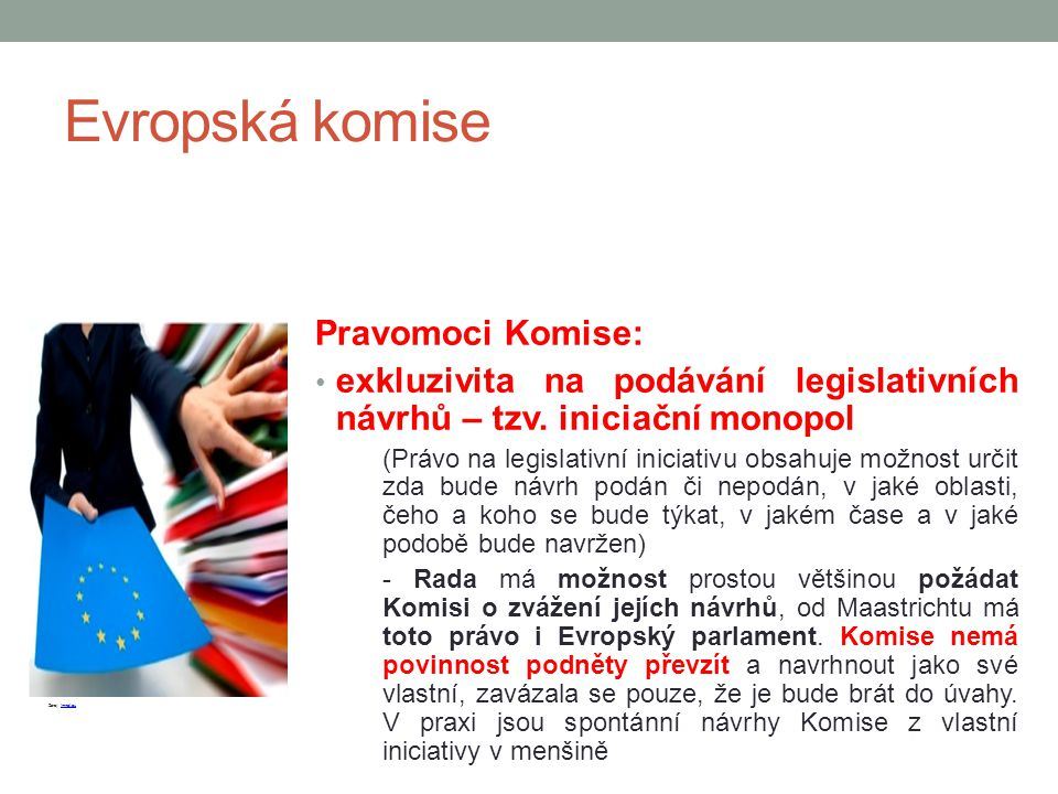 Evropská komise Pravomoci Komise: exkluzivita na podávání legislativních návrhů – tzv. iniciační monopol (Právo na legislativní iniciativu obsahuje mo