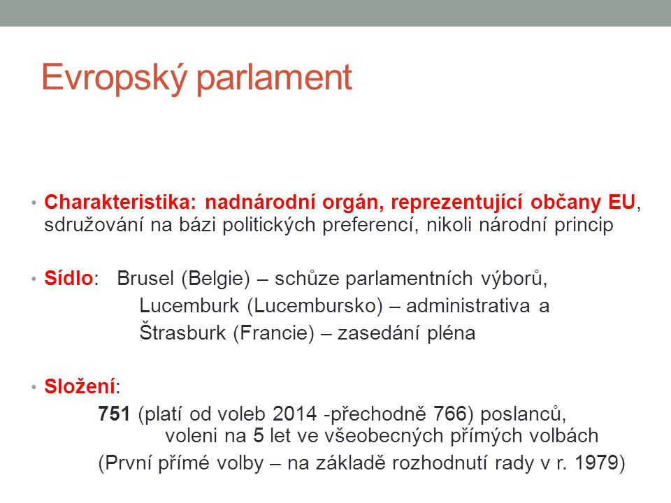 Evropský parlament Charakteristika: nadnárodní orgán, reprezentující občany EU, sdružování na bázi politických preferencí, nikoli národní princip Sídl
