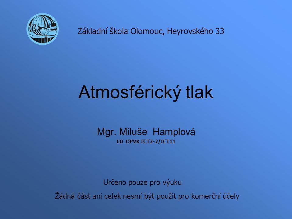 Atmosférický tlak Mgr. Miluše Hamplová EU OPVK ICT2-2/ICT11 Základní škola Olomouc, Heyrovského 33 Určeno pouze pro výuku Žádná část ani celek nesmí b