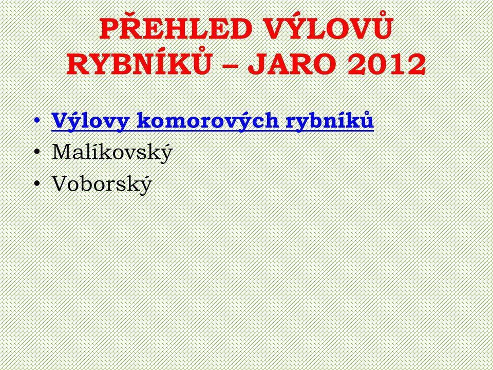PŘEHLED VÝLOVŮ RYBNÍKŮ – JARO 2012 Výlovy komorových rybníků Malíkovský Voborský