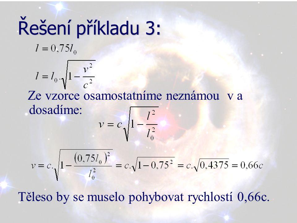 Řešení příkladu 3: Ze vzorce osamostatníme neznámou v a dosadíme: Těleso by se muselo pohybovat rychlostí 0,66c.