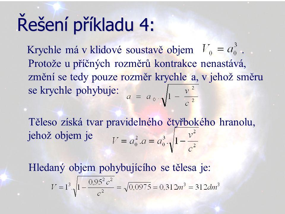 Řešení příkladu 4: Krychle má v klidové soustavě objem. Protože u příčných rozměrů kontrakce nenastává, změní se tedy pouze rozměr krychle a, v jehož