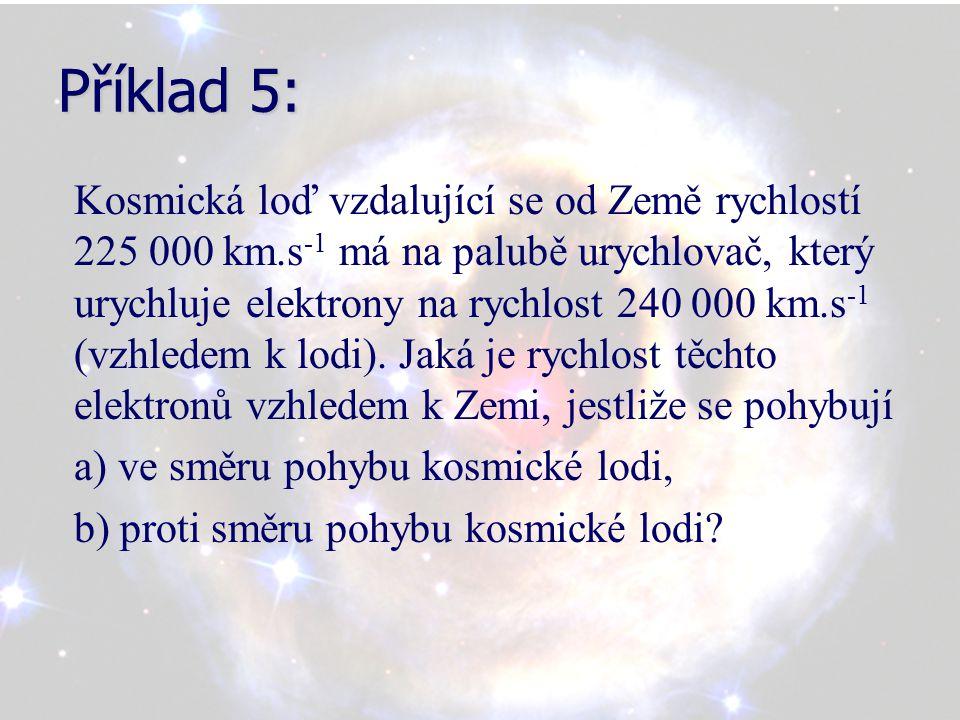 Příklad 5: Kosmická loď vzdalující se od Země rychlostí 225 000 km.s -1 má na palubě urychlovač, který urychluje elektrony na rychlost 240 000 km.s -1