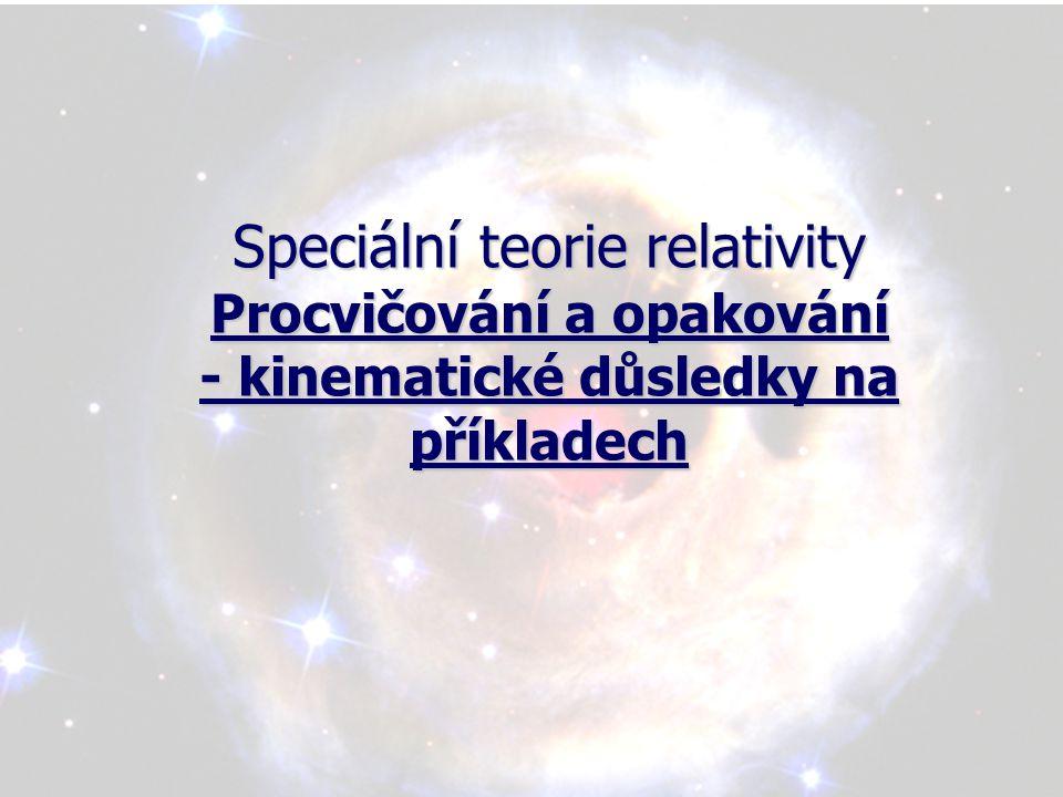Speciální teorie relativity Procvičování a opakování - kinematické důsledky na příkladech