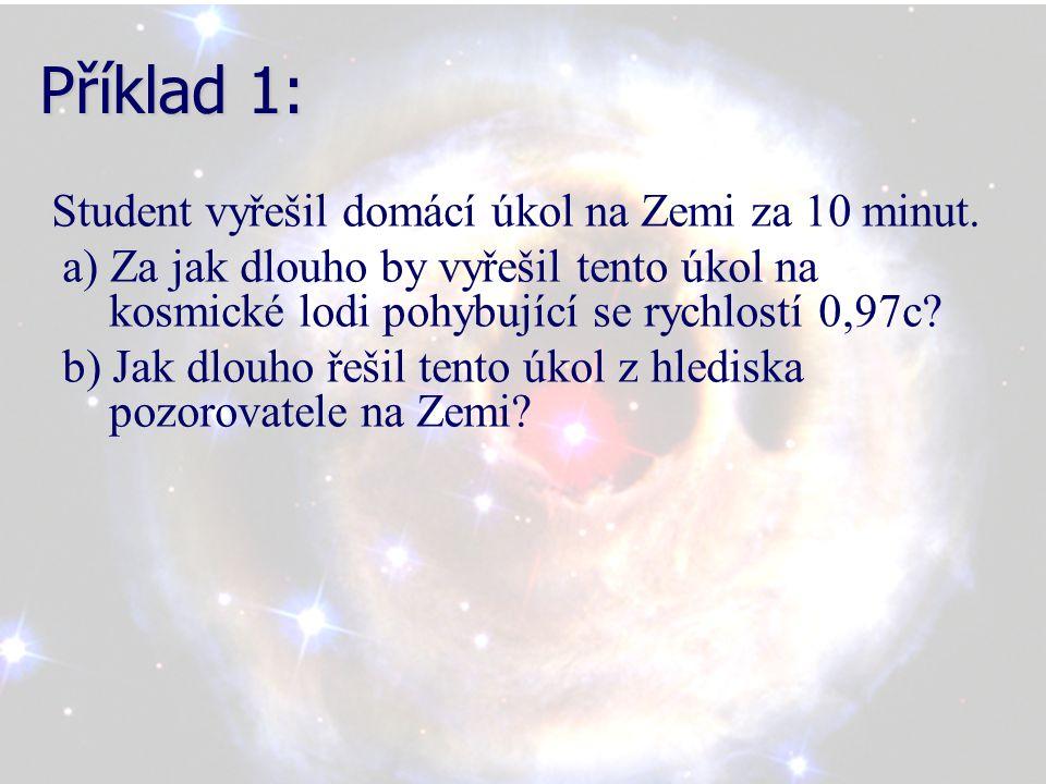 Příklad 1: Student vyřešil domácí úkol na Zemi za 10 minut. a) Za jak dlouho by vyřešil tento úkol na kosmické lodi pohybující se rychlostí 0,97c? b)