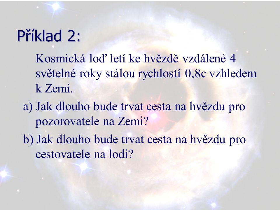 Příklad 2: Kosmická loď letí ke hvězdě vzdálené 4 světelné roky stálou rychlostí 0,8c vzhledem k Zemi. a) Jak dlouho bude trvat cesta na hvězdu pro po
