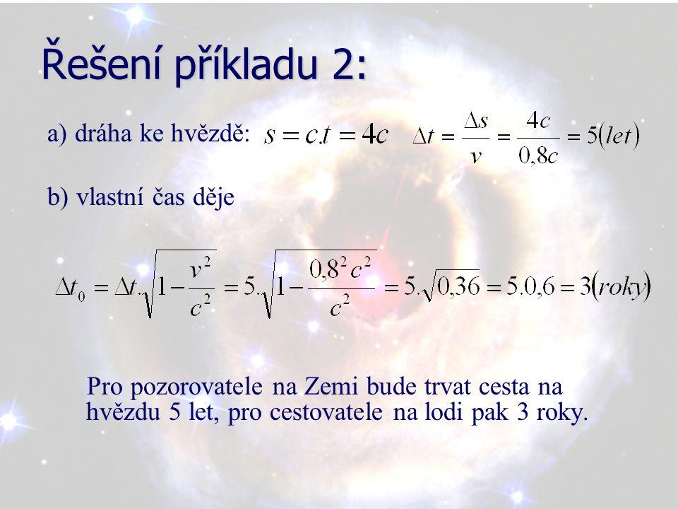 Řešení příkladu 2: a) dráha ke hvězdě: b) vlastní čas děje Pro pozorovatele na Zemi bude trvat cesta na hvězdu 5 let, pro cestovatele na lodi pak 3 ro