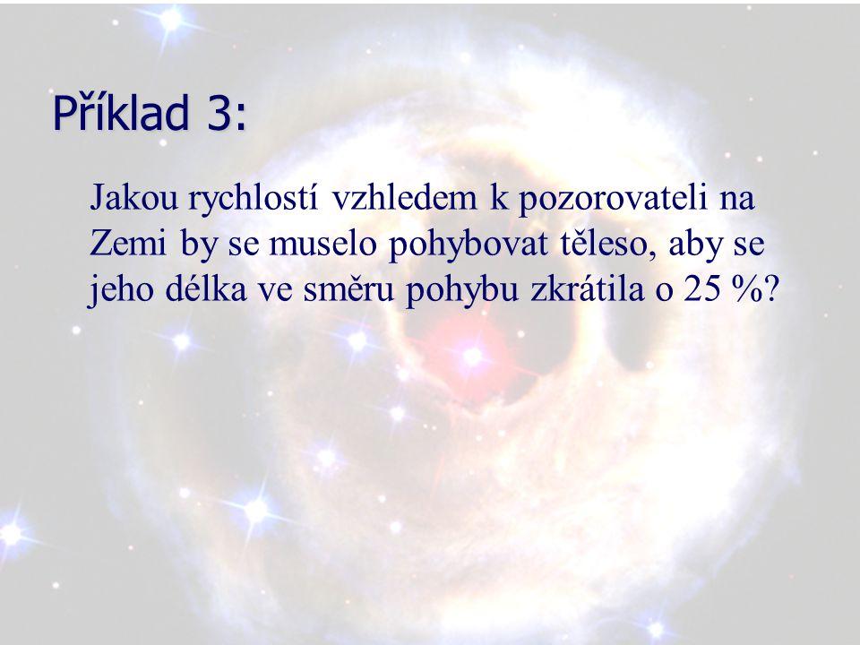 Příklad 3: Jakou rychlostí vzhledem k pozorovateli na Zemi by se muselo pohybovat těleso, aby se jeho délka ve směru pohybu zkrátila o 25 %?