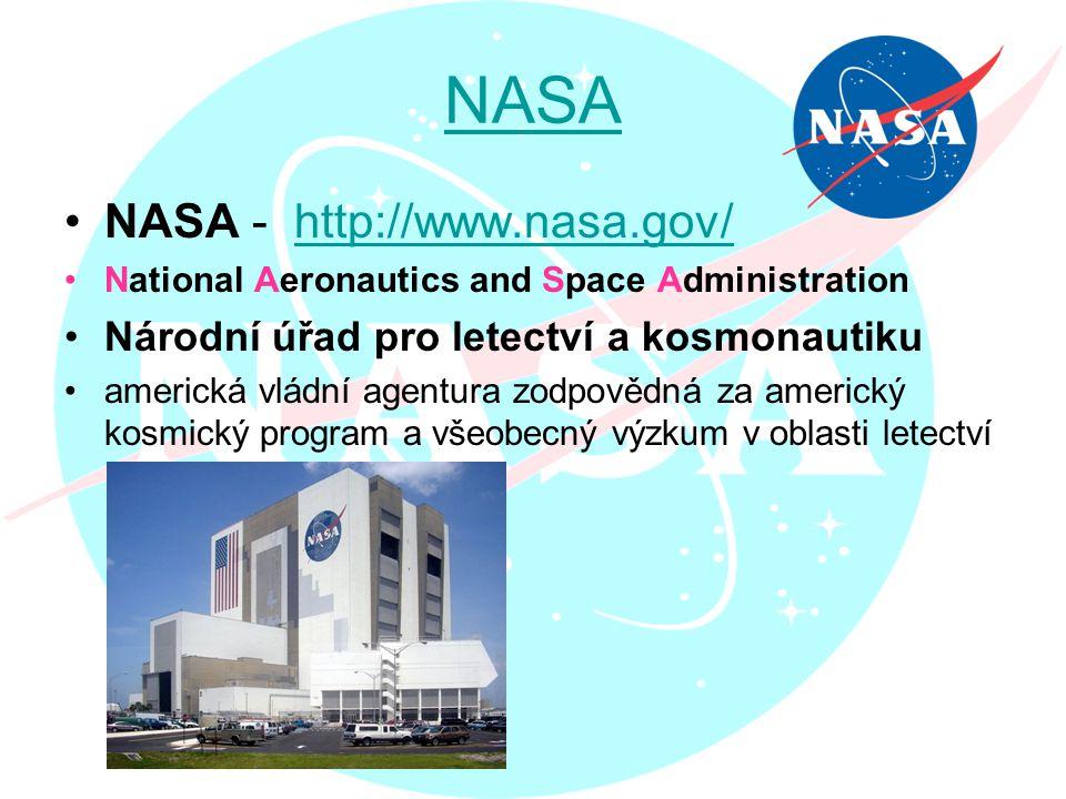 NASA NASA - http://www.nasa.gov/http://www.nasa.gov/ National Aeronautics and Space Administration Národní úřad pro letectví a kosmonautiku americká vládní agentura zodpovědná za americký kosmický program a všeobecný výzkum v oblasti letectví