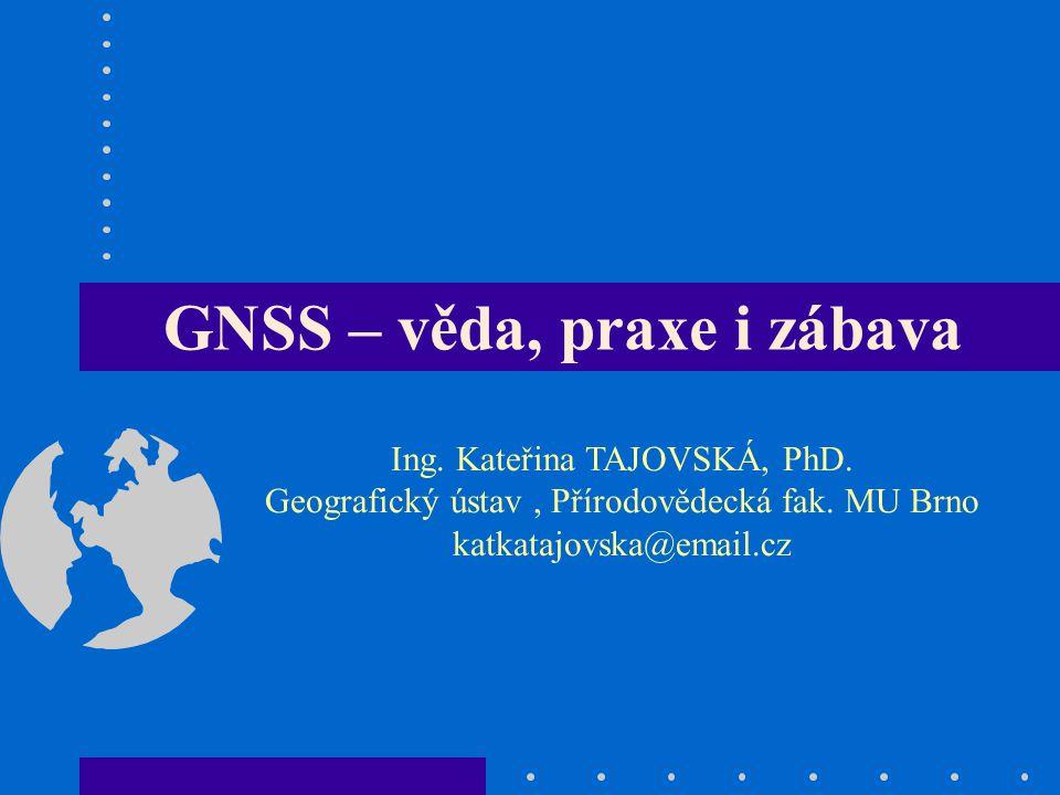 GNSS – věda, praxe i zábava Ing. Kateřina TAJOVSKÁ, PhD. Geografický ústav, Přírodovědecká fak. MU Brno katkatajovska@email.cz