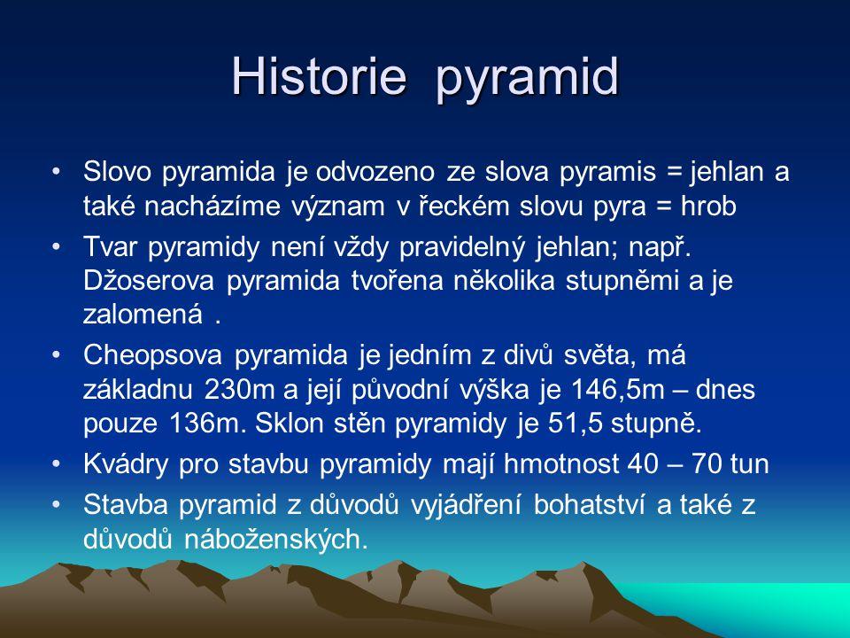 Historie pyramid Slovo pyramida je odvozeno ze slova pyramis = jehlan a také nacházíme význam v řeckém slovu pyra = hrob Tvar pyramidy není vždy pravidelný jehlan; např.