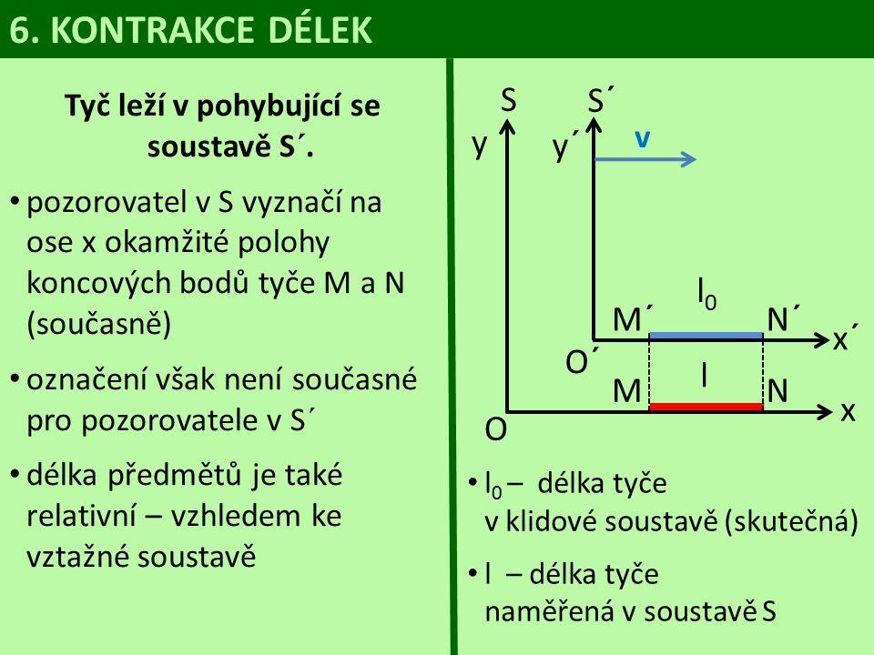 l 0 – délka tyče v klidové soustavě (skutečná) l – délka tyče naměřená v soustavě S 6. KONTRAKCE DÉLEK Tyč leží v pohybující se soustavě S´. pozorovat