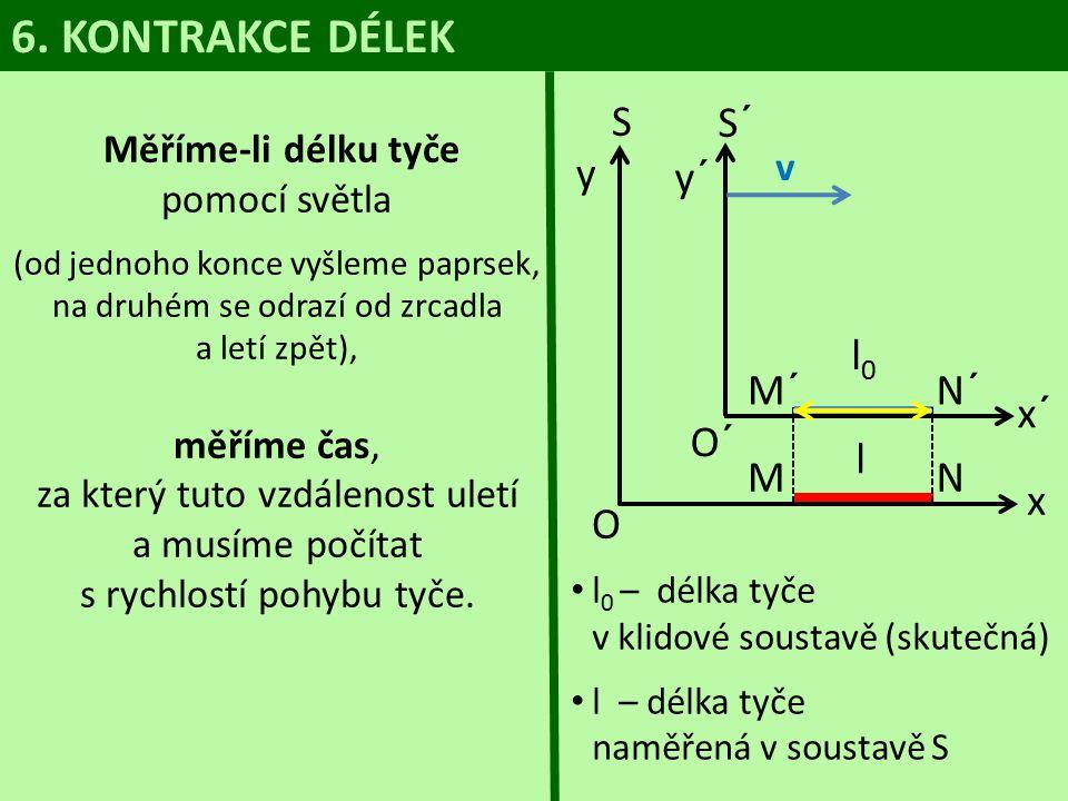 l 0 – délka tyče v klidové soustavě (skutečná) l – délka tyče naměřená v soustavě S 6. KONTRAKCE DÉLEK Měříme-li délku tyče pomocí světla (od jednoho