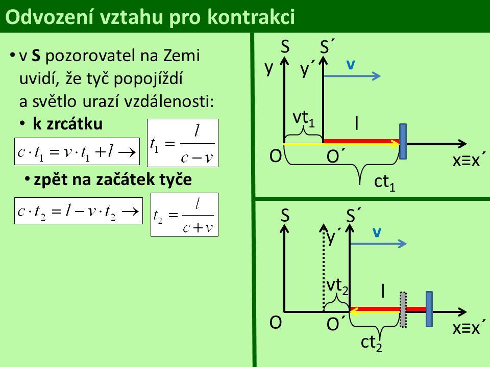 Odvození vztahu pro kontrakci S y O S´ y´ v l O´ x≡x´ ct 1 v S pozorovatel na Zemi uvidí, že tyč popojíždí a světlo urazí vzdálenosti: k zrcátku zpět na začátek tyče tam a zpátky vt 1 S O S´ y´ v l O´ x≡x´ ct 2 vt 2