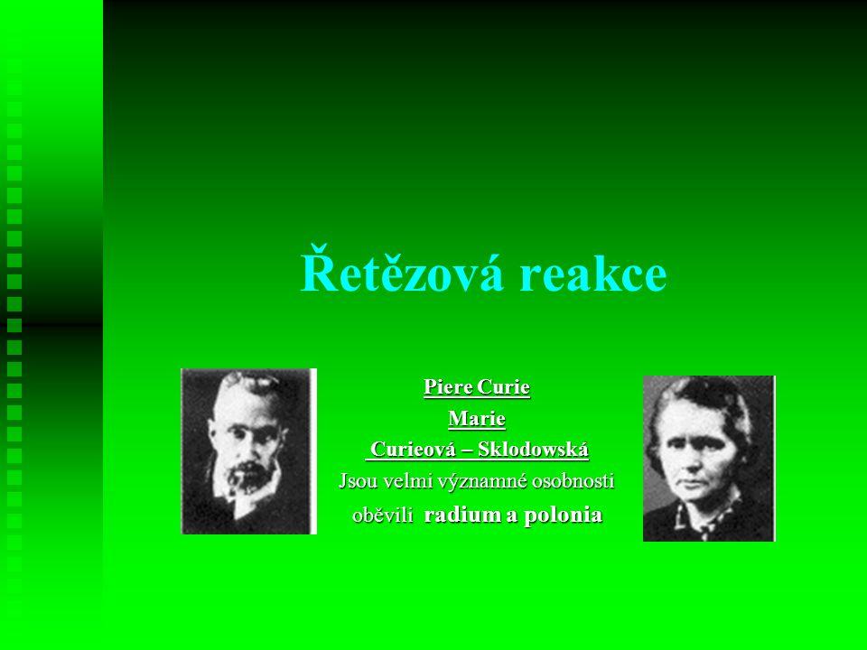 Řetězová reakce Piere Curie Marie Curieová – Sklodowská Curieová – Sklodowská Jsou velmi významné osobnosti oběvili radium a polonia