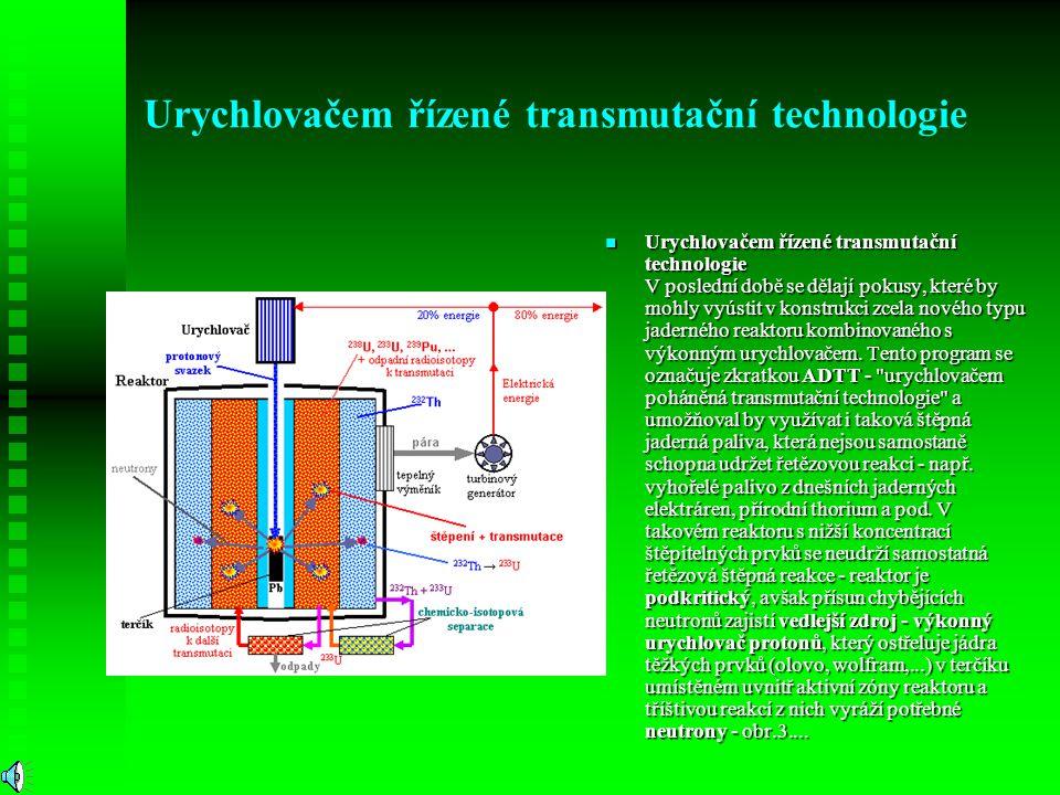 Urychlovačem řízené transmutační technologie Urychlovačem řízené transmutační technologie V poslední době se dělají pokusy, které by mohly vyústit v k