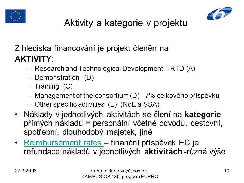 27.3.2008anna.mittnerova@vscht.cz KAMPUŠ-OK 485, program EUPRO 10 Aktivity a kategorie v projektu Z hlediska financování je projekt členěn na AKTIVITY: –Research and Technological Development - RTD (A) –Demonstration (D) –Training (C) –Management of the consortium (D) - 7% celkového příspěvku –Other specific activities (E) (NoE a SSA) Náklady v jednotlivých aktivitách se člení na kategorie přímých nákladů = personální včetně odvodů, cestovní, spotřební, dlouhodobý majetek, jiné Reimbursement rates – finanční příspěvek EC je refundace nákladů v jednotlivých aktivitách -různá výšeReimbursement rates