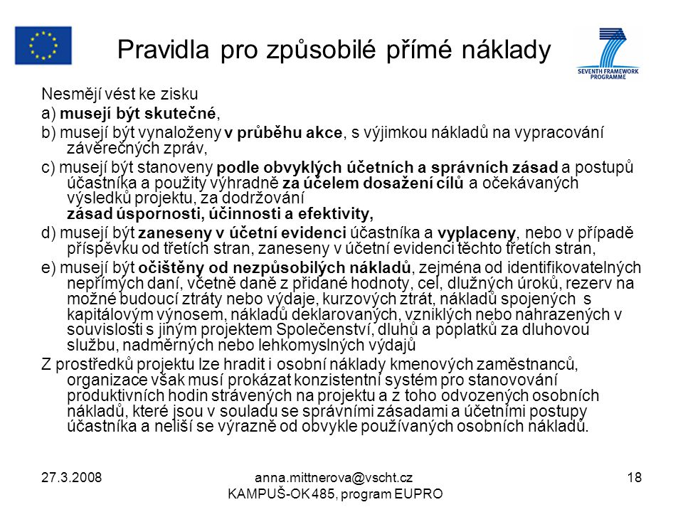 27.3.2008anna.mittnerova@vscht.cz KAMPUŠ-OK 485, program EUPRO 18 Pravidla pro způsobilé přímé náklady Nesmějí vést ke zisku a) musejí být skutečné, b) musejí být vynaloženy v průběhu akce, s výjimkou nákladů na vypracování závěrečných zpráv, c) musejí být stanoveny podle obvyklých účetních a správních zásad a postupů účastníka a použity výhradně za účelem dosažení cílů a očekávaných výsledků projektu, za dodržování zásad úspornosti, účinnosti a efektivity, d) musejí být zaneseny v účetní evidenci účastníka a vyplaceny, nebo v případě příspěvku od třetích stran, zaneseny v účetní evidenci těchto třetích stran, e) musejí být očištěny od nezpůsobilých nákladů, zejména od identifikovatelných nepřímých daní, včetně daně z přidané hodnoty, cel, dlužných úroků, rezerv na možné budoucí ztráty nebo výdaje, kurzových ztrát, nákladů spojených s kapitálovým výnosem, nákladů deklarovaných, vzniklých nebo nahrazených v souvislosti s jiným projektem Společenství, dluhů a poplatků za dluhovou službu, nadměrných nebo lehkomyslných výdajů Z prostředků projektu lze hradit i osobní náklady kmenových zaměstnanců, organizace však musí prokázat konzistentní systém pro stanovování produktivních hodin strávených na projektu a z toho odvozených osobních nákladů, které jsou v souladu se správními zásadami a účetními postupy účastníka a neliší se výrazně od obvykle používaných osobních nákladů.