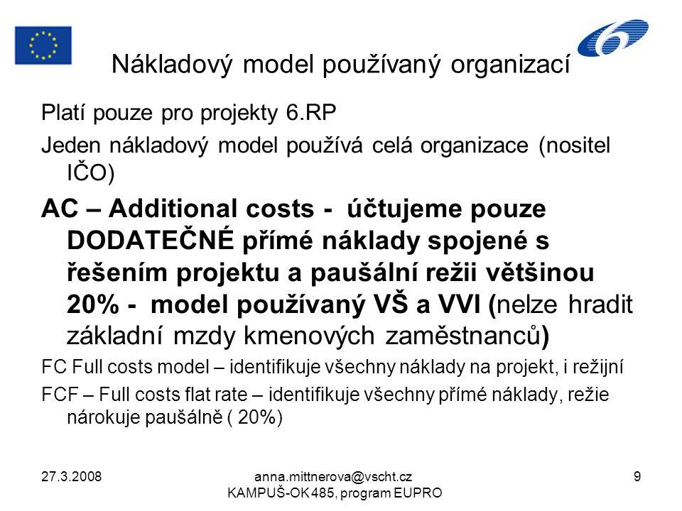27.3.2008anna.mittnerova@vscht.cz KAMPUŠ-OK 485, program EUPRO 9 Nákladový model používaný organizací Platí pouze pro projekty 6.RP Jeden nákladový model používá celá organizace (nositel IČO) AC – Additional costs - účtujeme pouze DODATEČNÉ přímé náklady spojené s řešením projektu a paušální režii většinou 20% - model používaný VŠ a VVI (nelze hradit základní mzdy kmenových zaměstnanců) FC Full costs model – identifikuje všechny náklady na projekt, i režijní FCF – Full costs flat rate – identifikuje všechny přímé náklady, režie nárokuje paušálně ( 20%)
