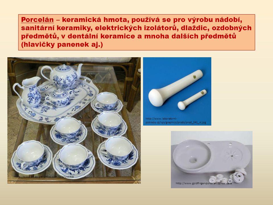 Porcelán – keramická hmota, používá se pro výrobu nádobí, sanitární keramiky, elektrických izolátorů, dlaždic, ozdobných předmětů, v dentální keramice a mnoha dalších předmětů (hlavičky panenek aj.) http://www.a-cesky-krumlov.com/cz/pruvodce http://www.laboratorni- potreby.cz/iqis/graphics/prods/prod_341_xl.jpg http://www.goldfinger-porcelan.cz/realizace