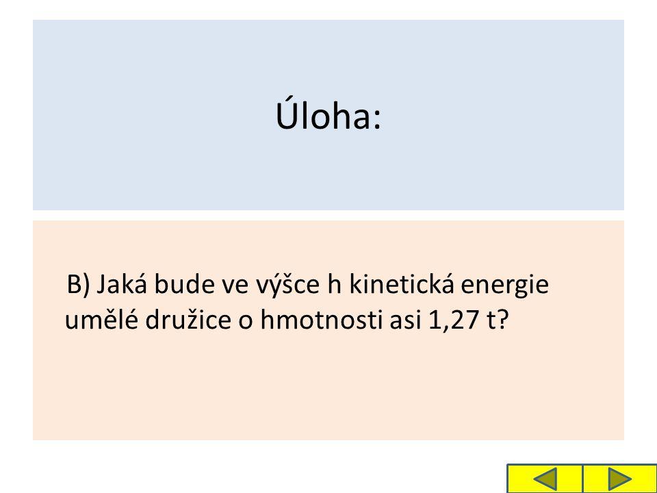 Úloha: B) Jaká bude ve výšce h kinetická energie umělé družice o hmotnosti asi 1,27 t?