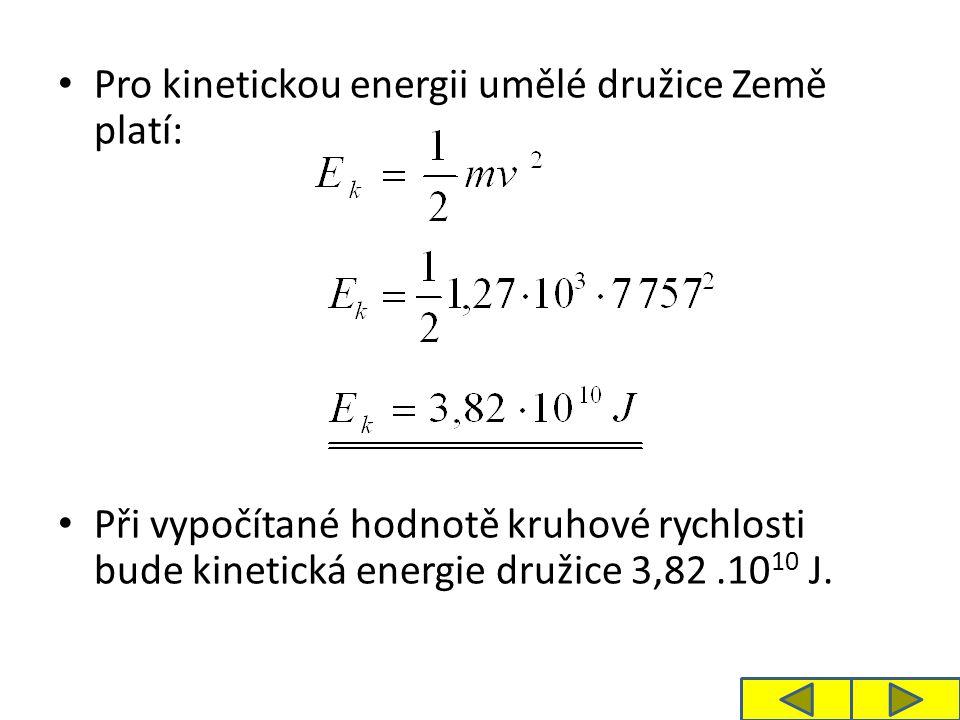 Pro kinetickou energii umělé družice Země platí: Při vypočítané hodnotě kruhové rychlosti bude kinetická energie družice 3,82.10 10 J.