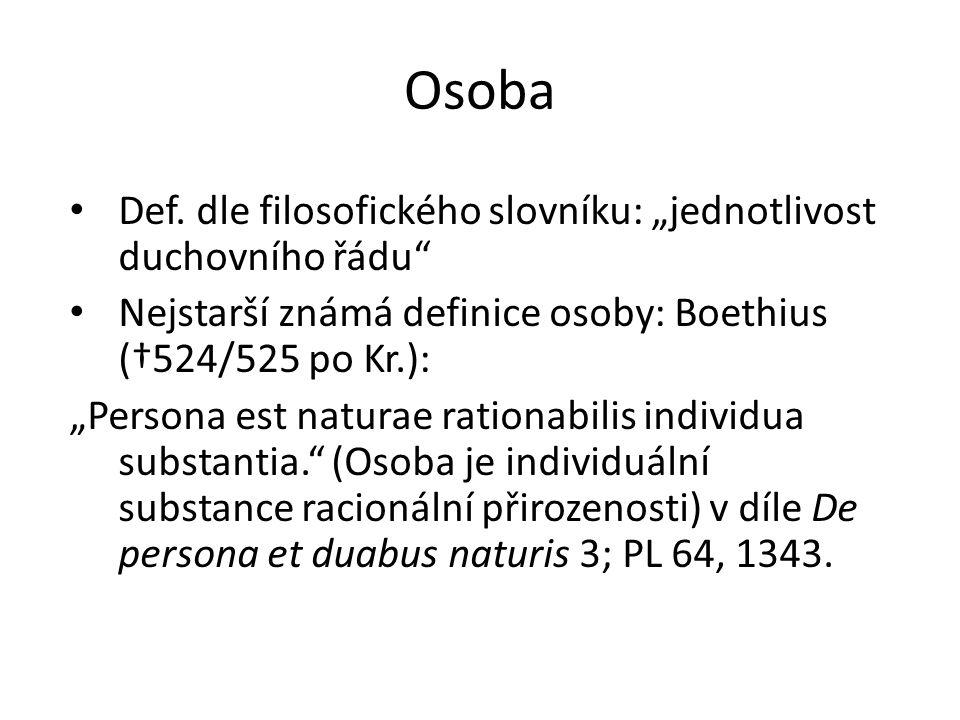 """Osoba Def. dle filosofického slovníku: """"jednotlivost duchovního řádu"""" Nejstarší známá definice osoby: Boethius (†524/525 po Kr.): """"Persona est naturae"""