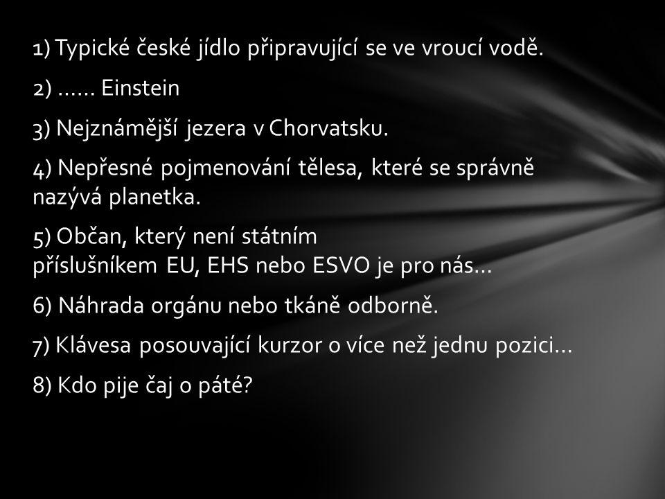 1) Typické české jídlo připravující se ve vroucí vodě. 2) …… Einstein 3) Nejznámější jezera v Chorvatsku. 4) Nepřesné pojmenování tělesa, které se spr