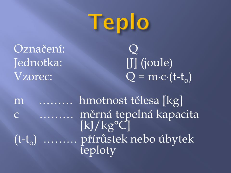 Označení: Q Jednotka: [J] (joule) Vzorec: Q = m∙c∙(t-t o ) m ……… hmotnost tělesa [kg] c ……… měrná tepelná kapacita [kJ/kg°C] (t-t o ) ……… přírůstek nebo úbytek teploty