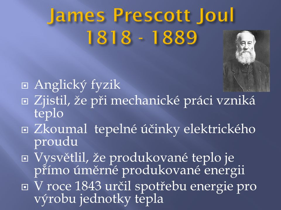  Anglický fyzik  Zjistil, že při mechanické práci vzniká teplo  Zkoumal tepelné účinky elektrického proudu  Vysvětlil, že produkované teplo je přímo úměrné produkované energii  V roce 1843 určil spotřebu energie pro výrobu jednotky tepla