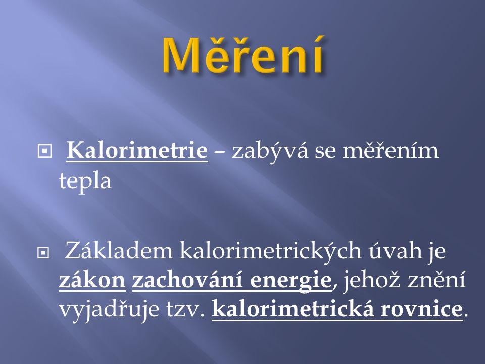  Kalorimetrie – zabývá se měřením tepla  Základem kalorimetrických úvah je zákon zachování energie, jehož znění vyjadřuje tzv. kalorimetrická rovnic