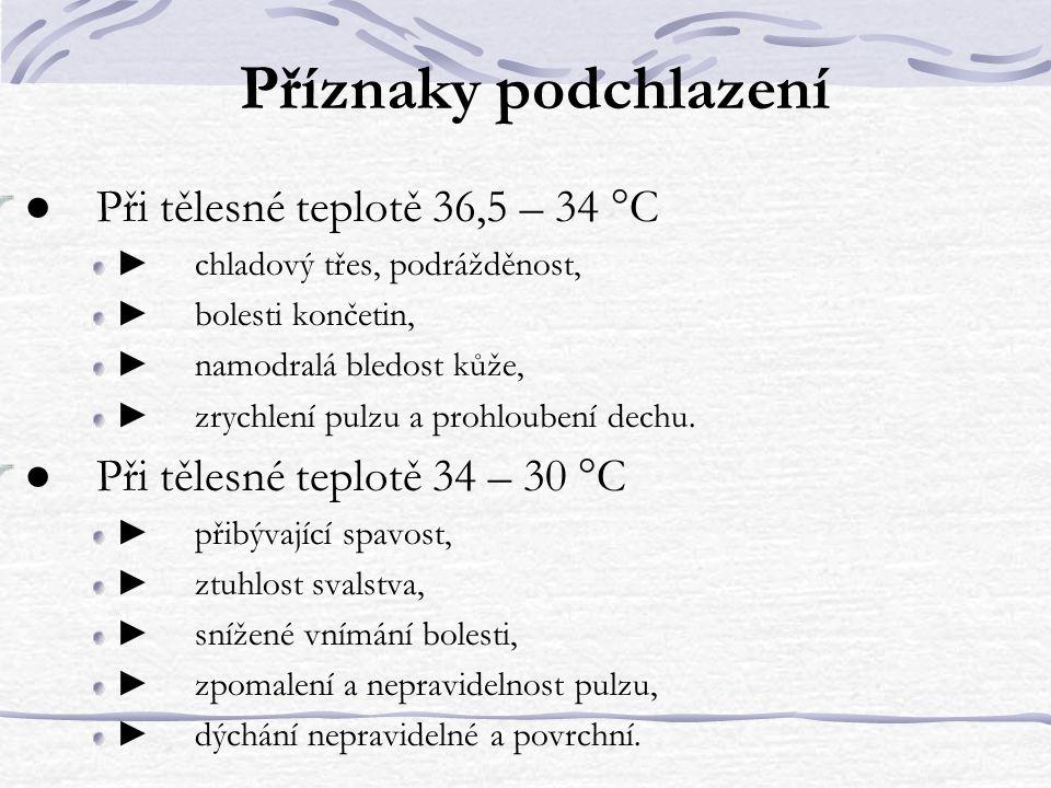 Příznaky podchlazení ● Při tělesné teplotě 36,5 – 34 °C ► chladový třes, podrážděnost, ► bolesti končetin, ► namodralá bledost kůže, ► zrychlení pulzu a prohloubení dechu.