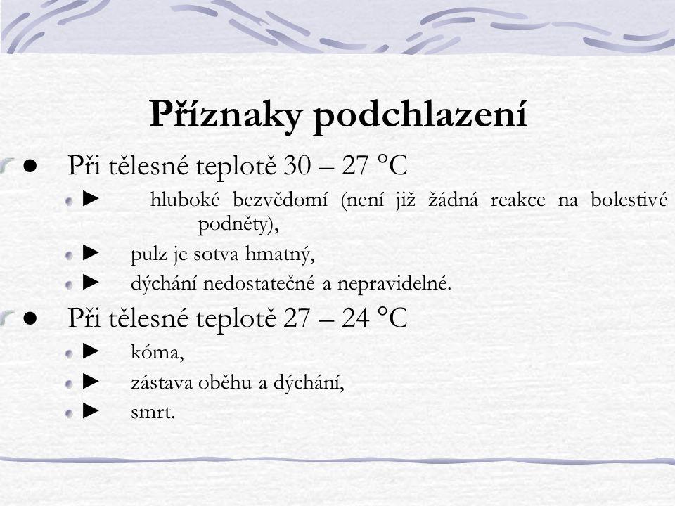 Příznaky podchlazení ● Při tělesné teplotě 30 – 27 °C ► hluboké bezvědomí (není již žádná reakce na bolestivé podněty), ► pulz je sotva hmatný, ► dýchání nedostatečné a nepravidelné.