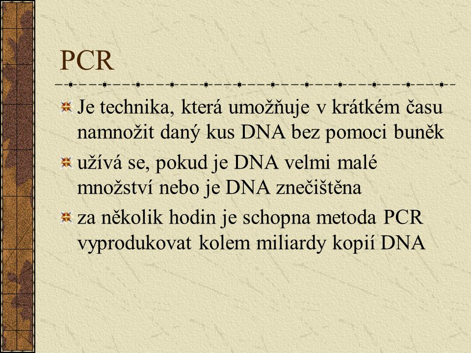 Je technika, která umožňuje v krátkém času namnožit daný kus DNA bez pomoci buněk užívá se, pokud je DNA velmi malé množství nebo je DNA znečištěna za několik hodin je schopna metoda PCR vyprodukovat kolem miliardy kopií DNA