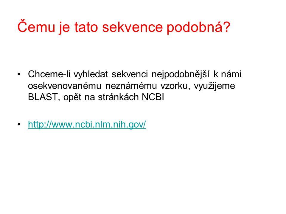 Chceme-li vyhledat sekvenci nejpodobnější k námi osekvenovanému neznámému vzorku, využijeme BLAST, opět na stránkách NCBI http://www.ncbi.nlm.nih.gov/ Čemu je tato sekvence podobná?