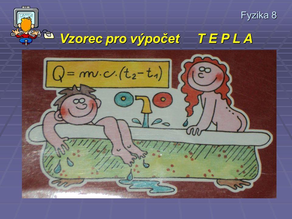 Fyzika 8 * na hmotnosti ohřívané látky * na přírustku ( rozdílu ) teplot (počáteční a koncová teplota ) * na látce – Měrná tepelná kapacita – udává te