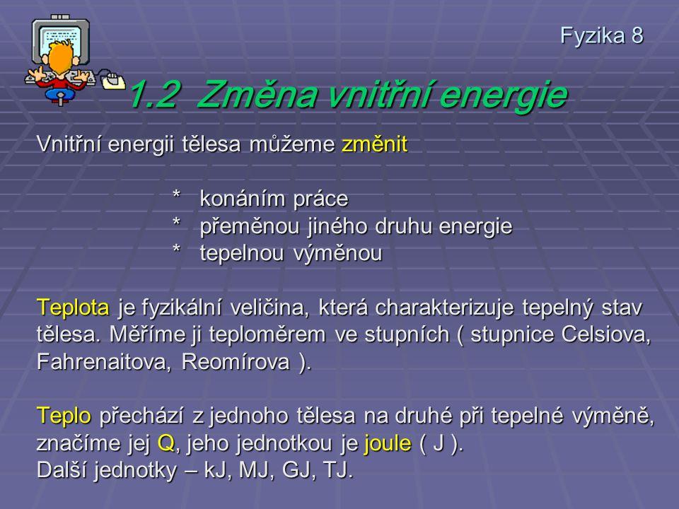 Fyzika 8 1.2 Změna vnitřní energie Vnitřní energii tělesa můžeme změnit * konáním práce * přeměnou jiného druhu energie * tepelnou výměnou Teplota je fyzikální veličina, která charakterizuje tepelný stav tělesa.