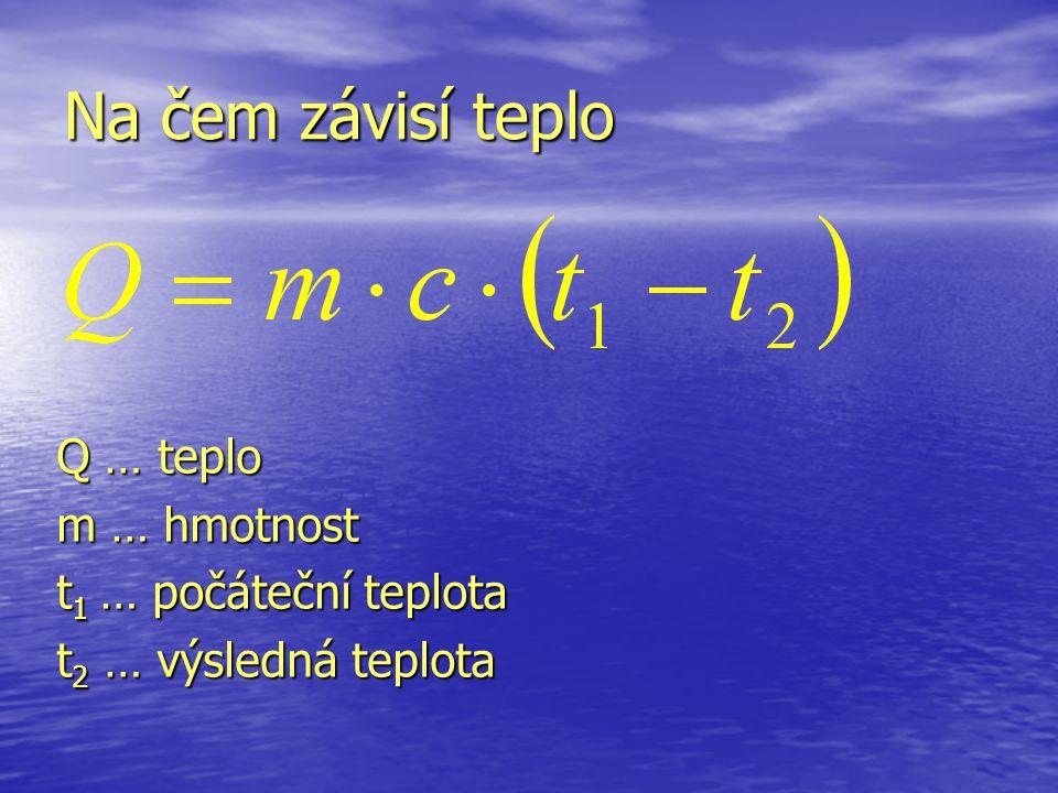Q … teplo m … hmotnost t 1 … počáteční teplota t 2 … výsledná teplota Na čem závisí teplo
