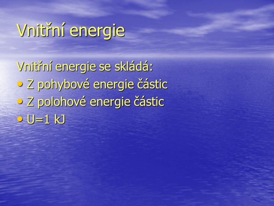 Vnitřní energie Vnitřní energie se skládá: Z pohybové energie částic Z pohybové energie částic Z polohové energie částic Z polohové energie částic U=1