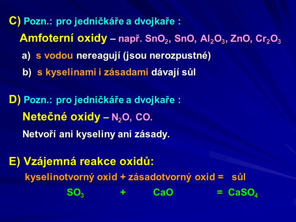 C) Pozn.: pro jedničkáře a dvojkaře : Amfoterní oxidy – např. SnO 2, SnO, Al 2 O 3, ZnO, Cr 2 O 3 Amfoterní oxidy – např. SnO 2, SnO, Al 2 O 3, ZnO, C