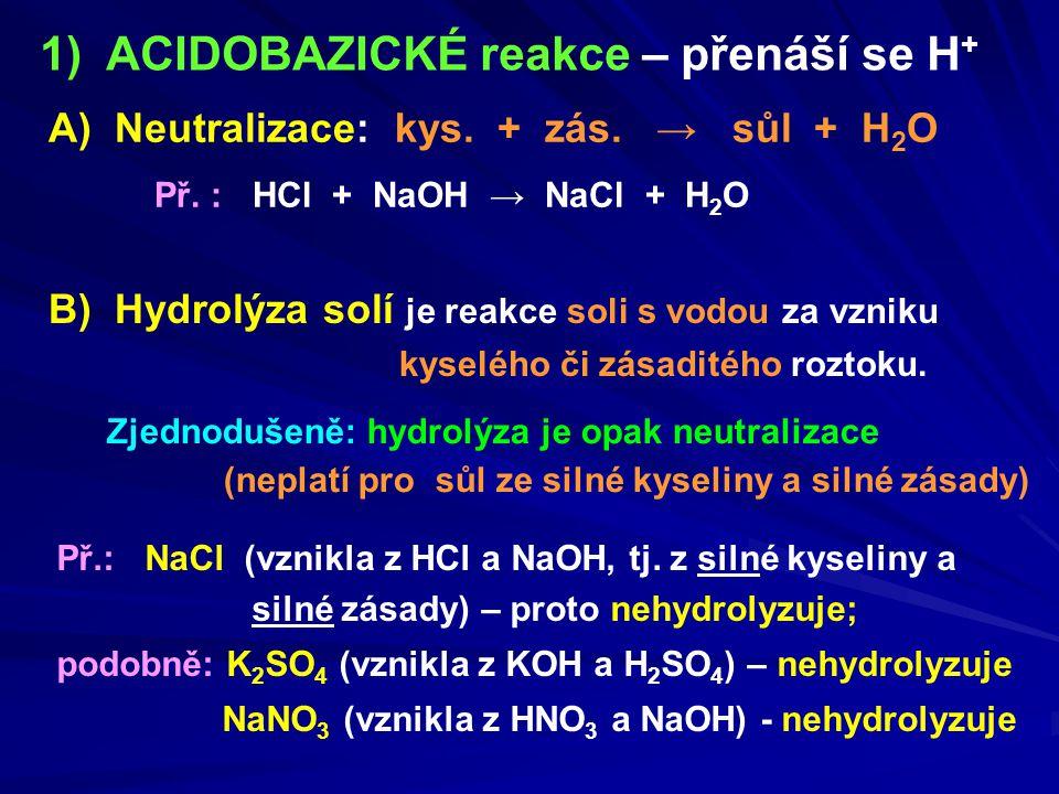 1) ACIDOBAZICKÉ reakce – přenáší se H + Zjednodušeně: hydrolýza je opak neutralizace (neplatí pro sůl ze silné kyseliny a silné zásady) B) Hydrolýza s