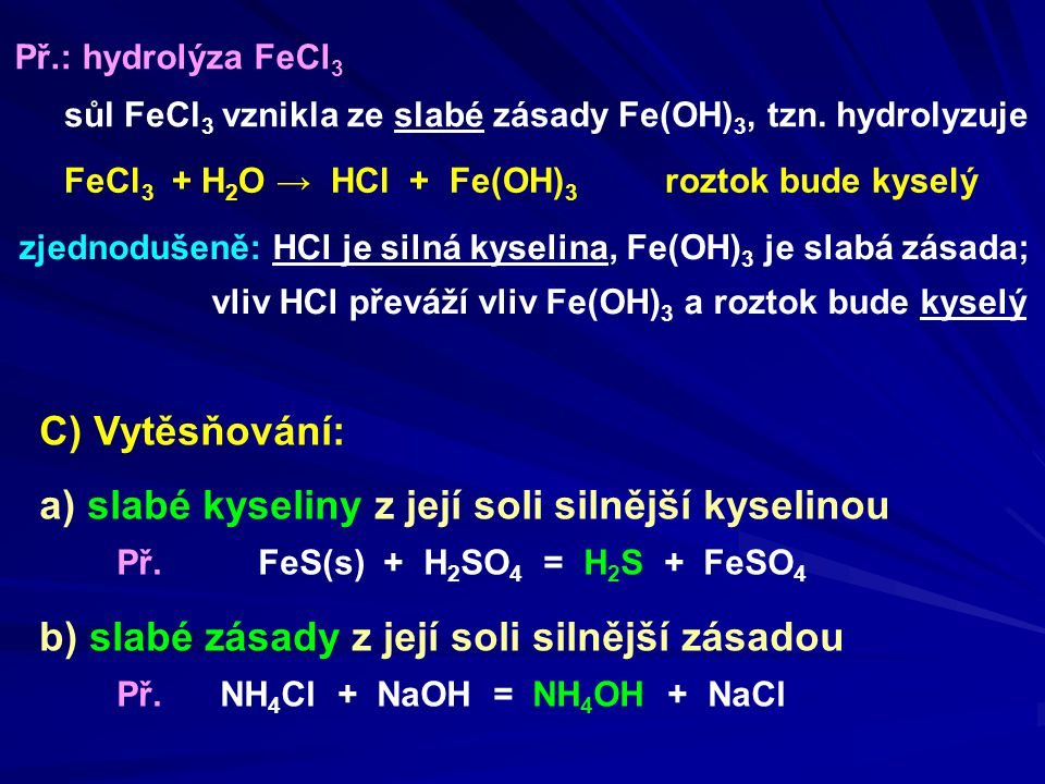 sůl FeCl 3 vznikla ze slabé zásady Fe(OH) 3, tzn. hydrolyzuje FeCl 3 + H 2 O → HCl + Fe(OH) 3 roztok bude kyselý zjednodušeně: HCl je silná kyselina,