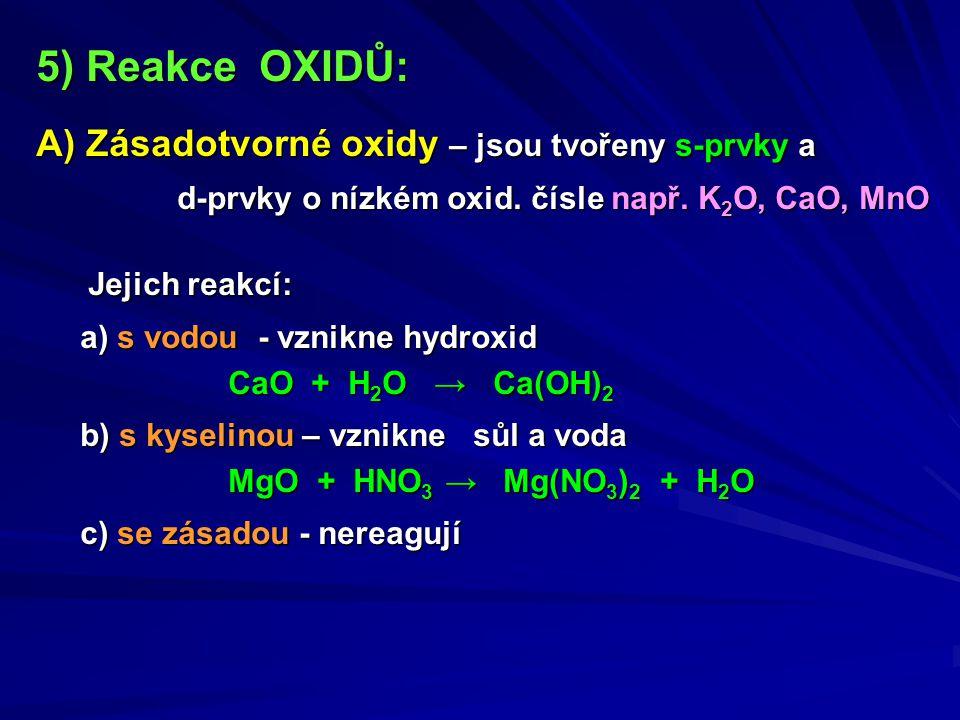 5) Reakce OXIDŮ: A) Zásadotvorné oxidy – jsou tvořeny s-prvky a d-prvky o nízkém oxid. čísle např. K 2 O, CaO, MnO d-prvky o nízkém oxid. čísle např.