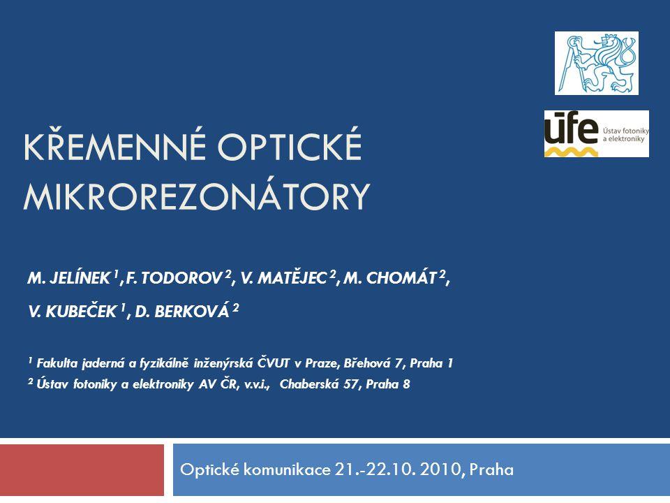 KŘEMENNÉ OPTICKÉ MIKROREZONÁTORY Optické komunikace 21.-22.10. 2010, Praha M. JELÍNEK 1, F. TODOROV 2, V. MATĚJEC 2, M. CHOMÁT 2, V. KUBEČEK 1, D. BER