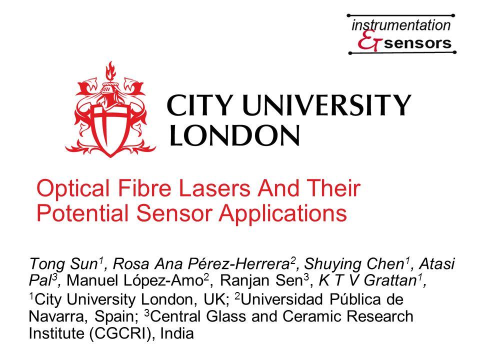 Optical Fibre Lasers And Their Potential Sensor Applications Tong Sun 1, Rosa Ana Pérez-Herrera 2, Shuying Chen 1, Atasi Pal 3, Manuel López-Amo 2, Ra